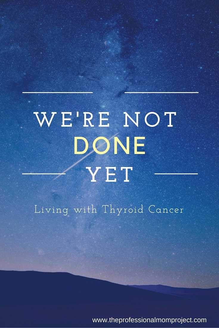 We're not done yet. Living with thyroid cancer